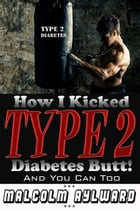 How I Kicked Type 2 Diabetes Butt!: And You Can Too by Malcolm Aylward