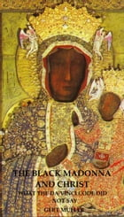 The Black Madonna and Christ: What The Da Vinci Code Did Not Say by Gert Muller