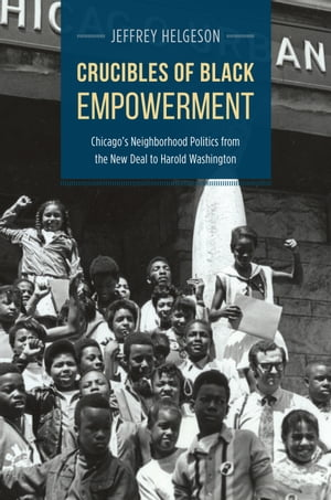 Crucibles of Black Empowerment Chicago's Neighborhood Politics from the New Deal to Harold Washington