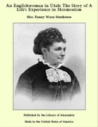 An Englishwoman in Utah: The Story of A Life's Experience in Mormonism by Mrs. Fanny Warn Stenhouse