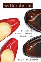 enGendered: God's Gift of Gender Difference in Relationship by Sam A. Andreades