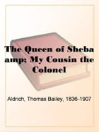 The Queen Of Sheba & My Cousin The Colonel by Thomas Bailey Aldrich