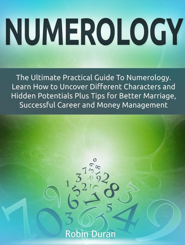 Numerology: The Ultimate Practical Guide To Numerology  Learn How to  Uncover Different Characters and Hidden Potentials Plus Tips for Better  Marriage,