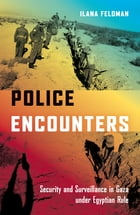 Police Encounters: Security and Surveillance in Gaza under Egyptian Rule by Ilana Feldman