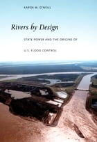 Rivers by Design: State Power and the Origins of U.S. Flood Control by Karen M. O'Neill