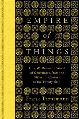 Book Empire of Things: How We Became a World of Consumers, from the Fifteenth Century to the Twenty-First by Frank Trentmann