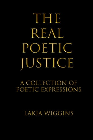The Real Poetic Justice: A Collection of Poetic Expressions