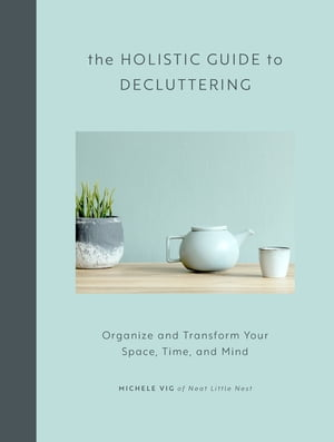 The Holistic Guide to Decluttering: Organize and Transform Your Space, Time, and Mind