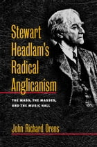 Stewart Headlam's Radical Anglicanism: The Mass, the Masses, and the Music Hall by John Richard Orens