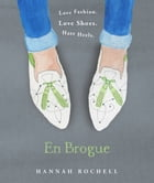 En Brogue: Love Fashion. Love Shoes. Hate Heels: A Girl's Guide to Flat Shoes and How to Wear them with Style. by Hannah Rochell