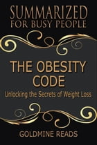 Summary: The Obesity Code - Summarized for Busy People: Unlocking the Secrets of Weight Loss by Goldmine Reads