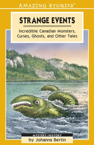 Strange Events: Incredible Canadian Monsters, Curses, Ghosts and Other Tales by Johanna Bertin
