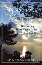 Meant-to-Be Moments: Discovering What We Are Called to Do and Be by Mary Treacy O'Keefe