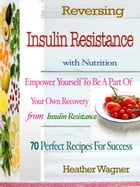 Reversing Insulin Resistance with Nutrition: Empower Yourself To Be A Part Of Your Own Recovery From Insulin Resistance 70 Perfect Recipes For Su by Heather Wagner