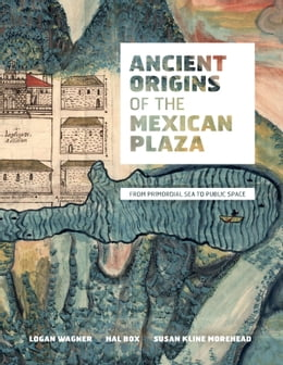 Book Ancient Origins of the Mexican Plaza: From Primordial Sea to Public Space by Logan Wagner