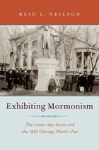 Exhibiting Mormonism: The Latter-day Saints and the 1893 Chicago World's Fair by Reid Neilson