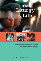 The Liturgy of Life: The Interrelationship of Sunday Eucharist and Everyday Worship Practices by Ricky Manalo CSP, PhD