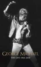 George Michael: The Life: 1963-2016 by Emily Herbert