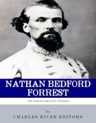 The Worlds Greatest Generals: The Life and Career of Nathan Bedford Forrest by Charles River Editors