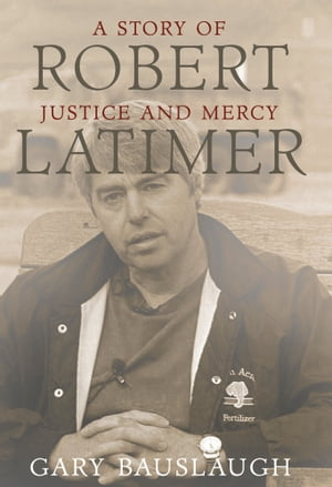 Robert Latimer: A story of justice and mercy by Gary Bauslaugh
