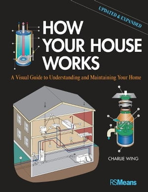 How Your House Works A Visual Guide to Understanding and Maintaining Your Home,  Updated and Expanded