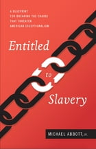 Entitled to Slavery: A Blueprint for Breaking the Chains that Threaten American Exceptionalism by Michael Abbott Jr.,