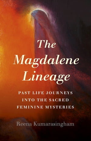 The Magdalene Lineage: Past Life Journeys into the Sacred Feminine Mysteries