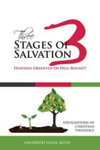 Three Stages of Salvation: Heavenly-Oriented Or Hell-Bound?: Foundations of Christian Theology by Amoakoh Gyasi-Agyei