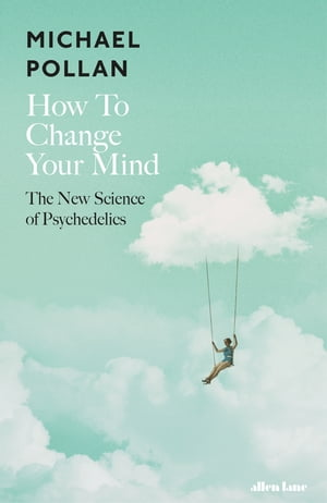How to Change Your Mind The New Science of Psychedelics