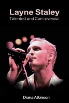 Layne Staley: Talented and Controversial by Diana Atkinson