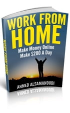 Work From Home: Make Money Online , Make $200 A Day by Ahmed Alsamanoudi