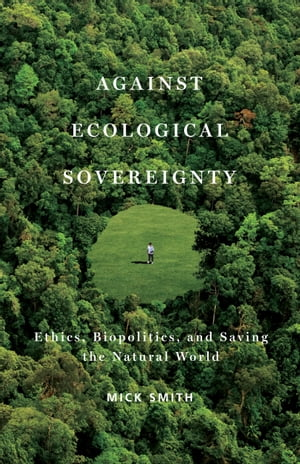 Against Ecological Sovereignty Ethics,  Biopolitics,  and Saving the Natural World
