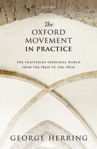 The Oxford Movement in Practice: The Tractarian Parochial World from the 1830s to the 1870s by George Herring