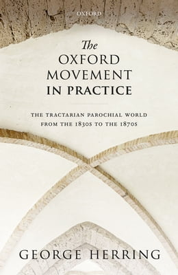 Book The Oxford Movement in Practice: The Tractarian Parochial World from the 1830s to the 1870s by George Herring