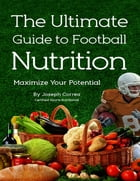 The Ultimate Guide to Football Nutrition: Maximize Your Potential by Joseph Correa