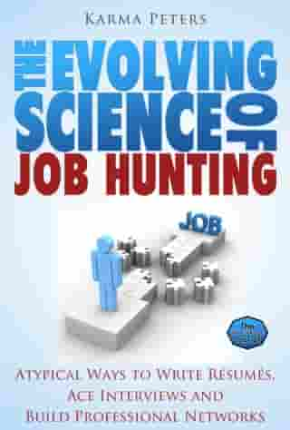 The Evolving Science of Job Hunting: Atypical Ways to Write Résumés, Ace Interviews and Build Professional Networks