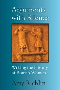 Arguments with Silence: Writing the History of Roman Women