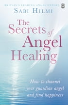 The Secrets of Angel Healing by Sabi Hilmi
