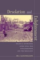 Desolation and Enlightenment: Political Knowledge After Total War, Totalitarianism, and the Holocaust by Ira Katznelson