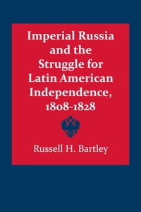 Imperial Russia and the Struggle for Latin American Independence, 1808–1828