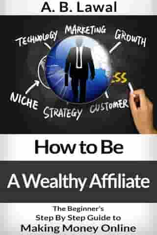 How to Be A Wealthy Affiliate - The Beginner's Step By Step Guide to Making Money Online