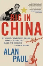 Big in China: My Unlikely Adventure Raising a Family, Playing the Blues, and Reinventing Myself in Beijing by Alan Paul
