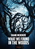 What We Found in the Woods by Shane McKenzie
