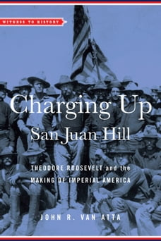Charging Up San Juan Hill: Theodore Roosevelt and the Making of Imperial America