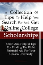 A Collection Of Tips To Help You Search For And Get Online College Scholarships: Smart And Helpful Tips For Finding The Right Financial Aid For Your C by KMS Publishing