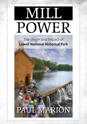 Mill Power: The Origin and Impact of Lowell National Historical Park by Paul Marion
