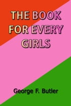 The Book for Every Girls by George F. Butler
