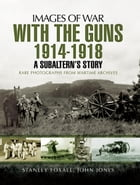With the Guns 1914 – 1918: An Subaltern's Story