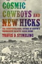 Cosmic Cowboys and New Hicks: The Countercultural Sounds of Austin's Progressive Country Music Scene by Travis D. Stimeling, Ph.D.