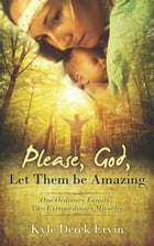 Please, God, Let Them be Amazing: One Ordinary Family, Two Extraordinary Miracles by Kyle Derek Ervin